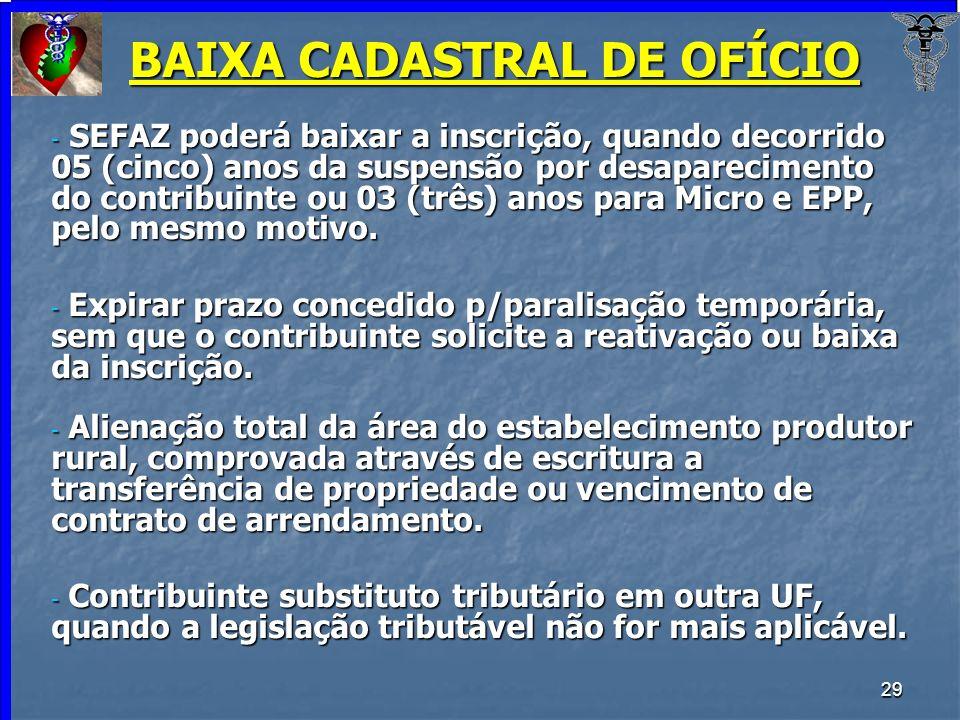 29 BAIXA CADASTRAL DE OFÍCIO - SEFAZ poderá baixar a inscrição, quando decorrido 05 (cinco) anos da suspensão por desaparecimento do contribuinte ou 0
