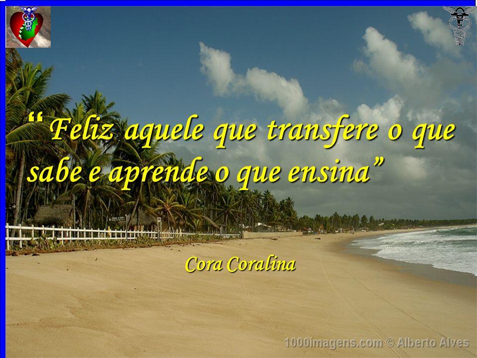 33 Feliz aquele que transfere o que sabe e aprende o que ensina Feliz aquele que transfere o que sabe e aprende o que ensina Cora Coralina