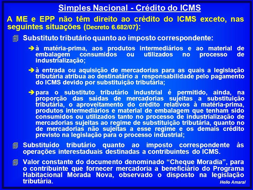 Helio Amaral A ME e EPP não têm direito ao crédito do ICMS exceto, nas seguintes situações ( Decreto 6.682/07 ): 4 Substituto tributário quanto ao imp
