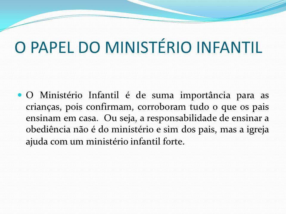 O PAPEL DO MINISTÉRIO INFANTIL O Ministério Infantil é de suma importância para as crianças, pois confirmam, corroboram tudo o que os pais ensinam em