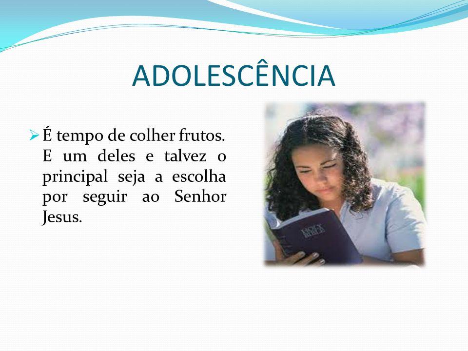 ADOLESCÊNCIA É tempo de colher frutos. E um deles e talvez o principal seja a escolha por seguir ao Senhor Jesus.