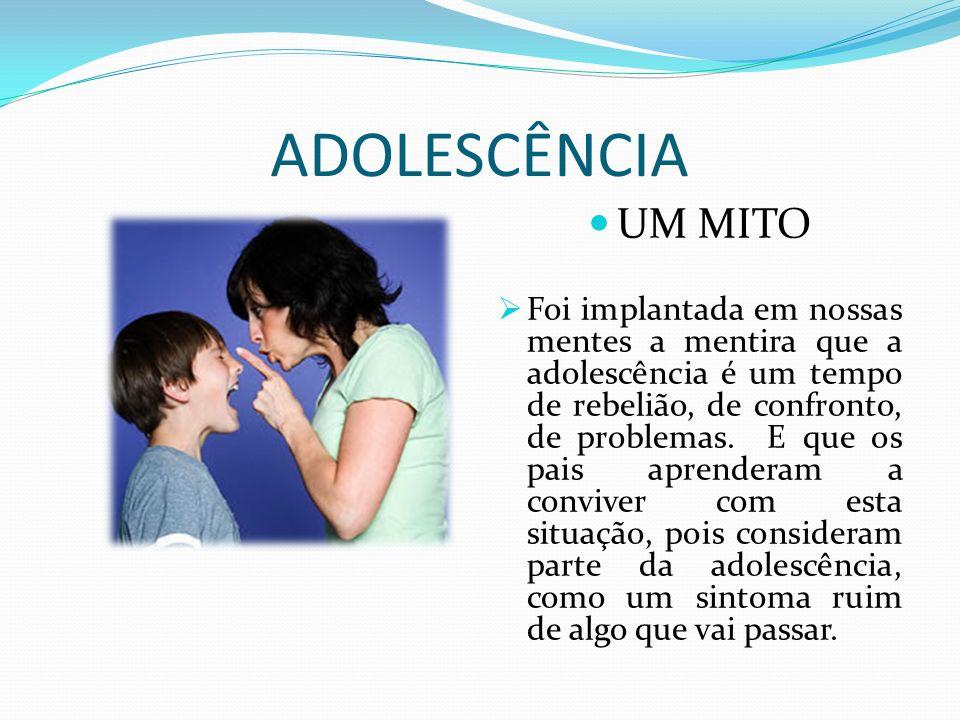 ADOLESCÊNCIA UM MITO Foi implantada em nossas mentes a mentira que a adolescência é um tempo de rebelião, de confronto, de problemas. E que os pais ap