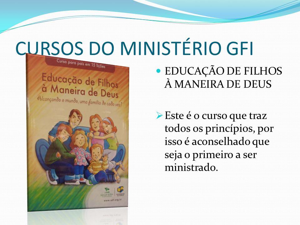 CURSOS DO MINISTÉRIO GFI EDUCAÇÃO DE FILHOS À MANEIRA DE DEUS Este é o curso que traz todos os princípios, por isso é aconselhado que seja o primeiro