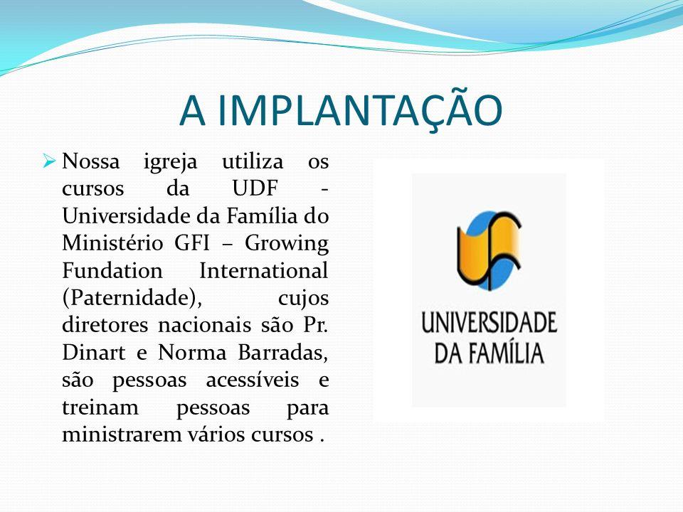 A IMPLANTAÇÃO Nossa igreja utiliza os cursos da UDF - Universidade da Família do Ministério GFI – Growing Fundation International (Paternidade), cujos
