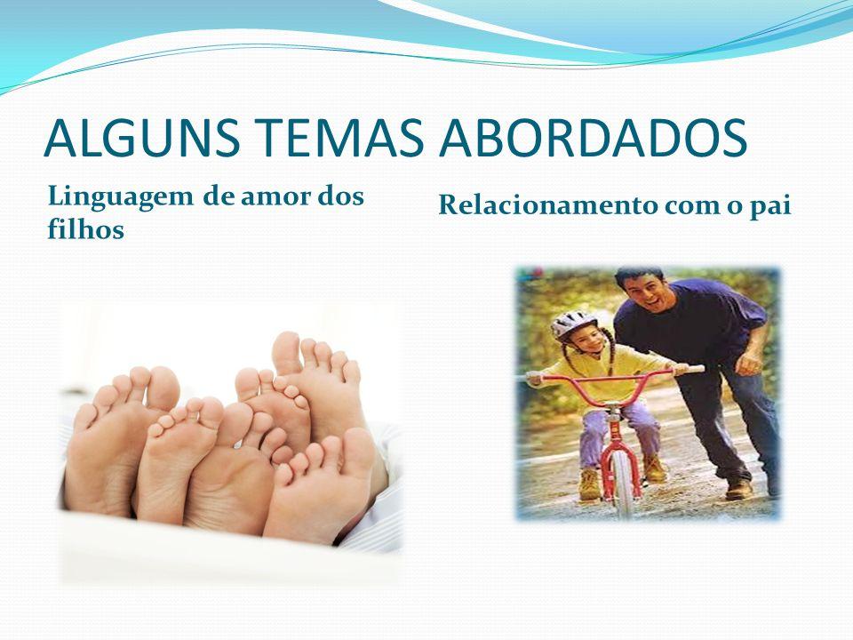 ALGUNS TEMAS ABORDADOS Linguagem de amor dos filhos Relacionamento com o pai