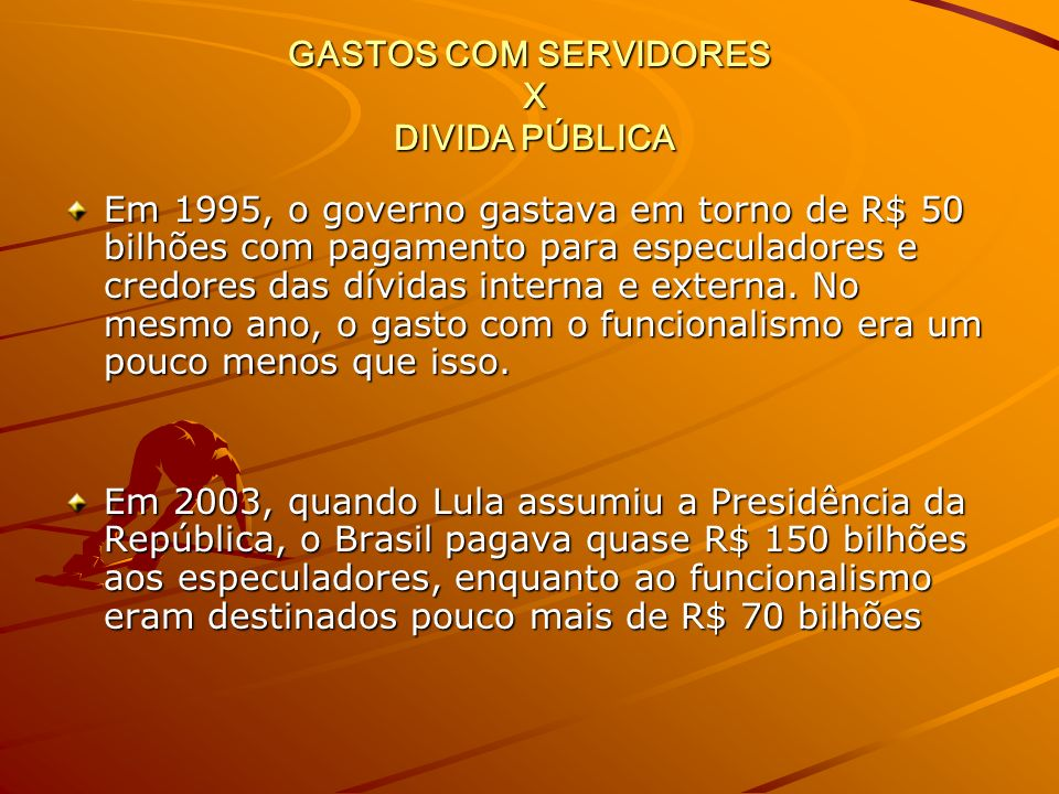 GASTOS COM SERVIDORES X DIVIDA PÚBLICA Em 1995, o governo gastava em torno de R$ 50 bilhões com pagamento para especuladores e credores das dívidas interna e externa.