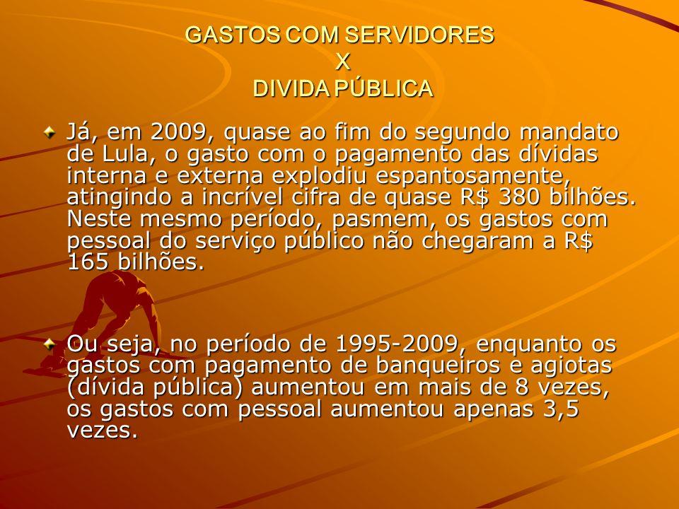GASTOS COM SERVIDORES X DIVIDA PÚBLICA Já, em 2009, quase ao fim do segundo mandato de Lula, o gasto com o pagamento das dívidas interna e externa explodiu espantosamente, atingindo a incrível cifra de quase R$ 380 bilhões.