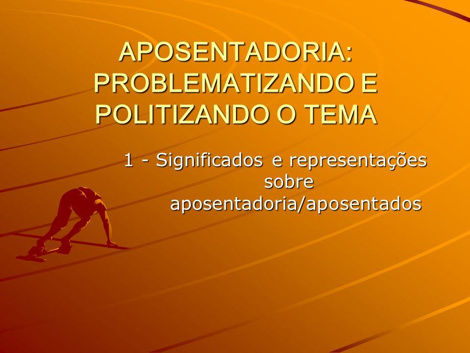 APOSENTADORIA: PROBLEMATIZANDO E POLITIZANDO O TEMA 1 - Significados e representações sobreaposentadoria/aposentados