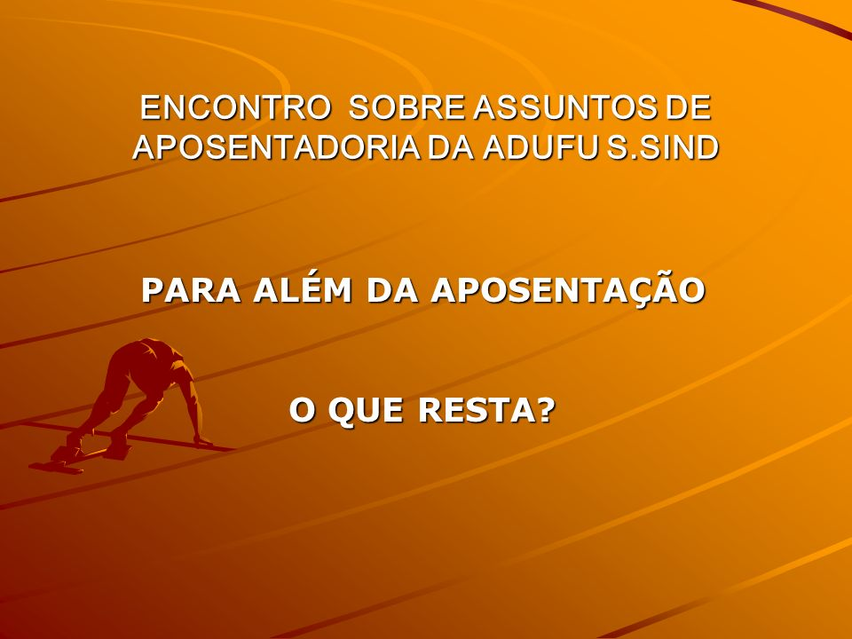 ENCONTRO SOBRE ASSUNTOS DE APOSENTADORIA DA ADUFU S.SIND PARA ALÉM DA APOSENTAÇÃO O QUE RESTA