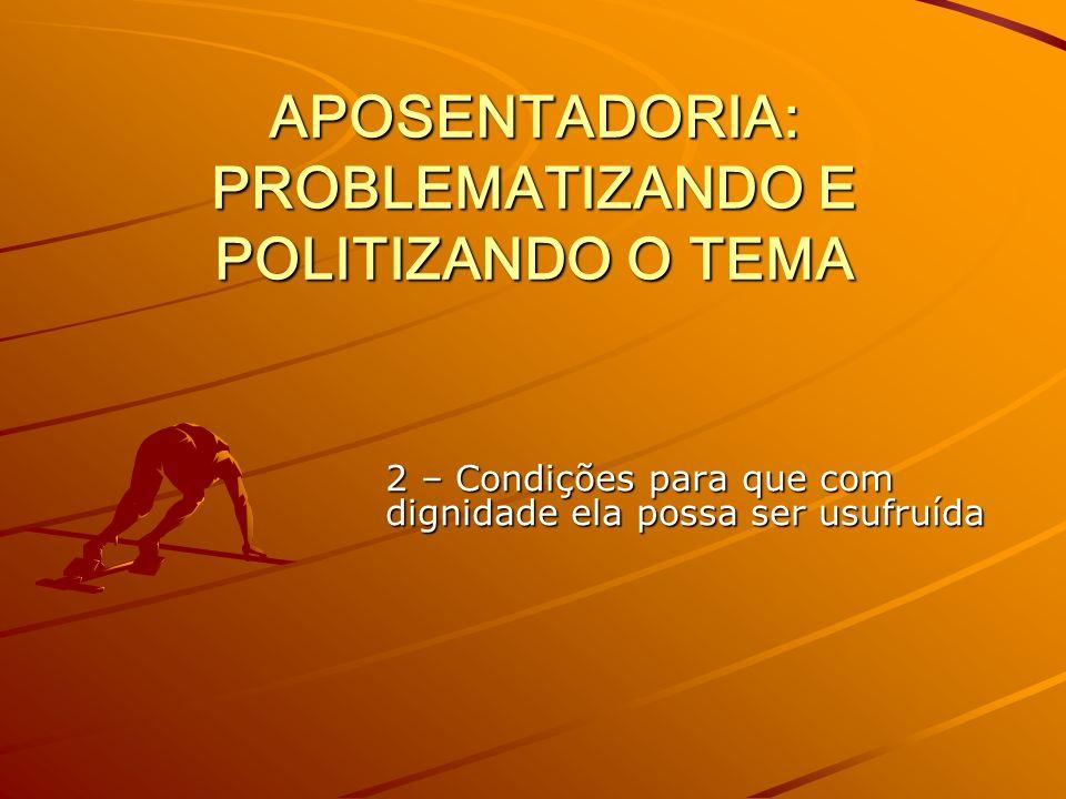 APOSENTADORIA: PROBLEMATIZANDO E POLITIZANDO O TEMA 2 – Condições para que com dignidade ela possa ser usufruída