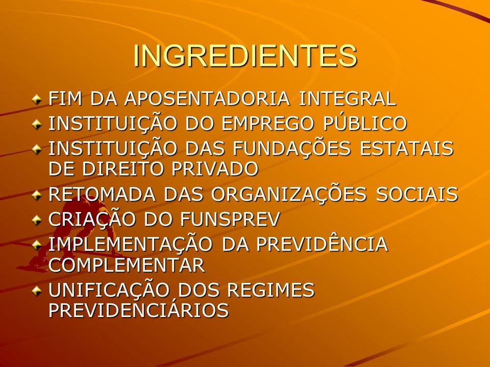 INGREDIENTES FIM DA APOSENTADORIA INTEGRAL INSTITUIÇÃO DO EMPREGO PÚBLICO INSTITUIÇÃO DAS FUNDAÇÕES ESTATAIS DE DIREITO PRIVADO RETOMADA DAS ORGANIZAÇÕES SOCIAIS CRIAÇÃO DO FUNSPREV IMPLEMENTAÇÃO DA PREVIDÊNCIA COMPLEMENTAR UNIFICAÇÃO DOS REGIMES PREVIDENCIÁRIOS