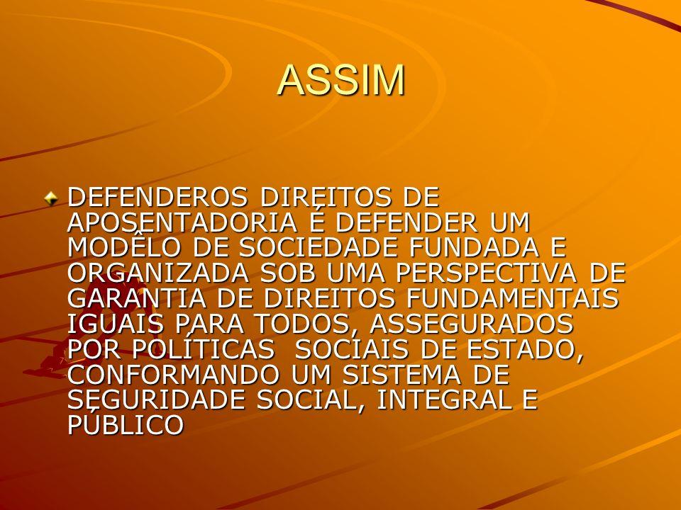 ASSIM DEFENDEROS DIREITOS DE APOSENTADORIA É DEFENDER UM MODÊLO DE SOCIEDADE FUNDADA E ORGANIZADA SOB UMA PERSPECTIVA DE GARANTIA DE DIREITOS FUNDAMENTAIS IGUAIS PARA TODOS, ASSEGURADOS POR POLÍTICAS SOCIAIS DE ESTADO, CONFORMANDO UM SISTEMA DE SEGURIDADE SOCIAL, INTEGRAL E PÚBLICO