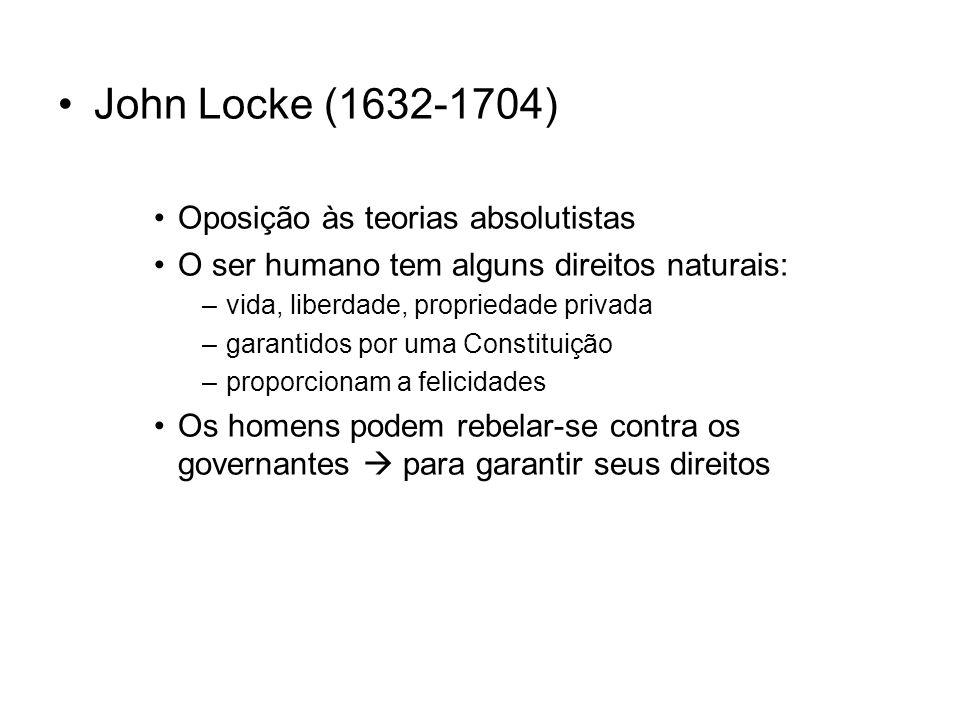John Locke (1632-1704) Oposição às teorias absolutistas O ser humano tem alguns direitos naturais: –vida, liberdade, propriedade privada –garantidos por uma Constituição –proporcionam a felicidades Os homens podem rebelar-se contra os governantes para garantir seus direitos
