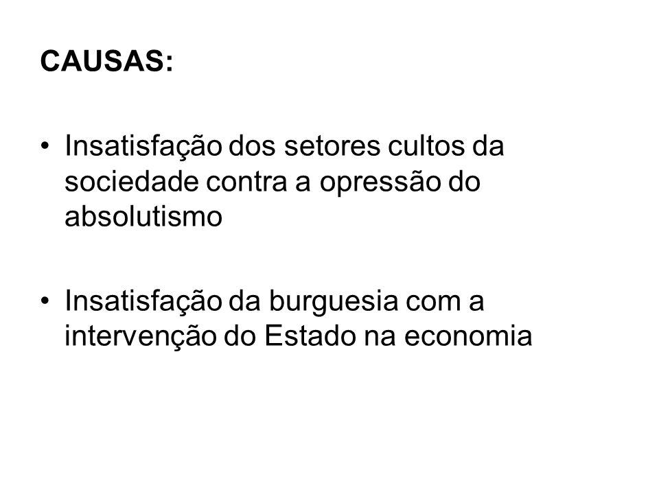 CAUSAS: Insatisfação dos setores cultos da sociedade contra a opressão do absolutismo Insatisfação da burguesia com a intervenção do Estado na economia