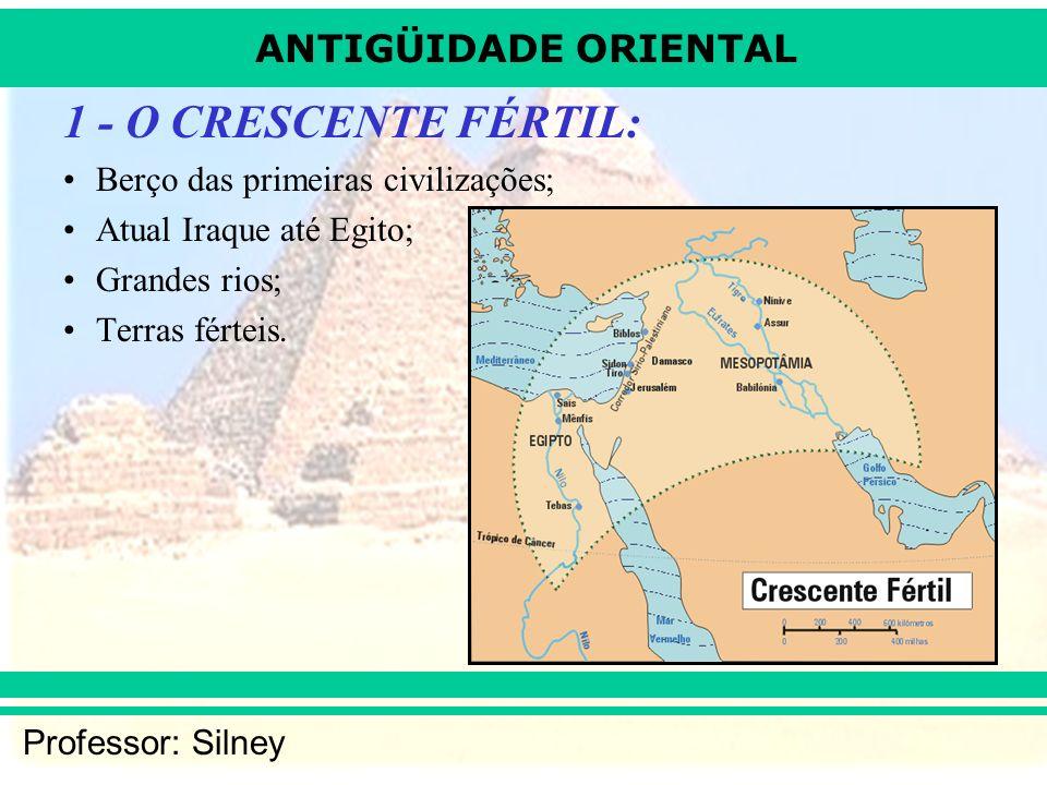 ANTIGÜIDADE ORIENTAL Professor: Silney 1 - O CRESCENTE FÉRTIL: Berço das primeiras civilizações; Atual Iraque até Egito; Grandes rios; Terras férteis.
