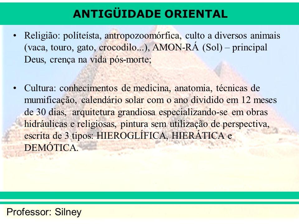ANTIGÜIDADE ORIENTAL Professor: Silney Religião: políteísta, antropozoomórfica, culto a diversos animais (vaca, touro, gato, crocodilo...), AMON-RÁ (S