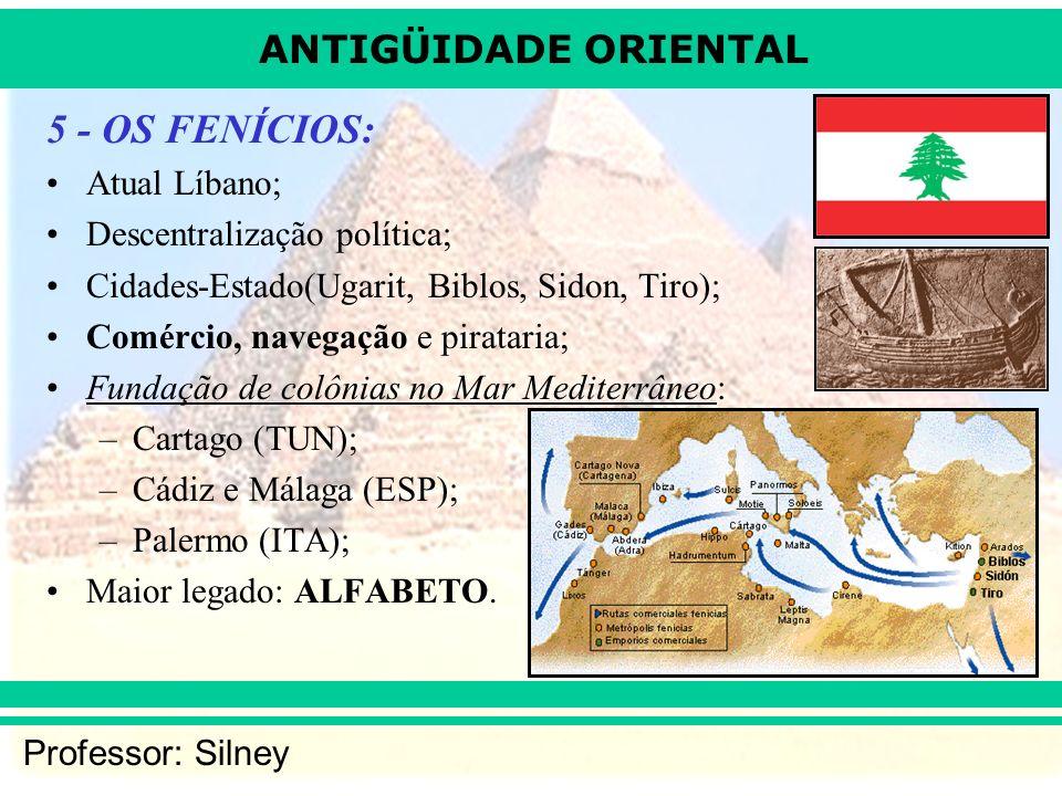 ANTIGÜIDADE ORIENTAL Professor: Silney 5 - OS FENÍCIOS: Atual Líbano; Descentralização política; Cidades-Estado(Ugarit, Biblos, Sidon, Tiro); Comércio, navegação e pirataria; Fundação de colônias no Mar Mediterrâneo: –Cartago (TUN); –Cádiz e Málaga (ESP); –Palermo (ITA); Maior legado: ALFABETO.
