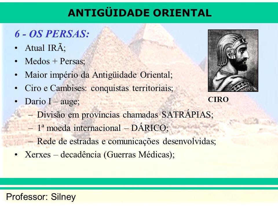 ANTIGÜIDADE ORIENTAL Professor: Silney 6 - OS PERSAS: Atual IRÃ; Medos + Persas; Maior império da Antigüidade Oriental; Ciro e Cambises: conquistas te