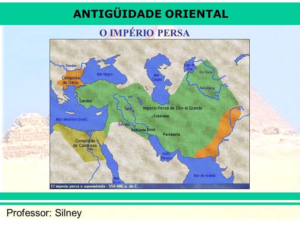 ANTIGÜIDADE ORIENTAL Professor: Silney O IMPÉRIO PERSA