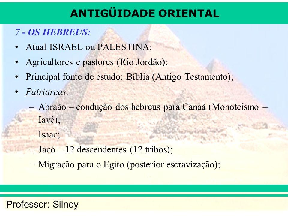 ANTIGÜIDADE ORIENTAL Professor: Silney 7 - OS HEBREUS: Atual ISRAEL ou PALESTINA; Agricultores e pastores (Rio Jordão); Principal fonte de estudo: Bíblia (Antigo Testamento); Patriarcas: –Abraão – condução dos hebreus para Canaã (Monoteísmo – Iavé); –Isaac; –Jacó – 12 descendentes (12 tribos); –Migração para o Egito (posterior escravização);