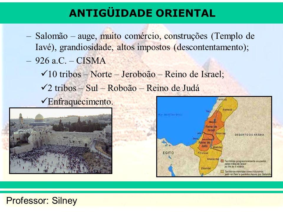 ANTIGÜIDADE ORIENTAL Professor: Silney –Salomão – auge, muito comércio, construções (Templo de Iavé), grandiosidade, altos impostos (descontentamento); –926 a.C.