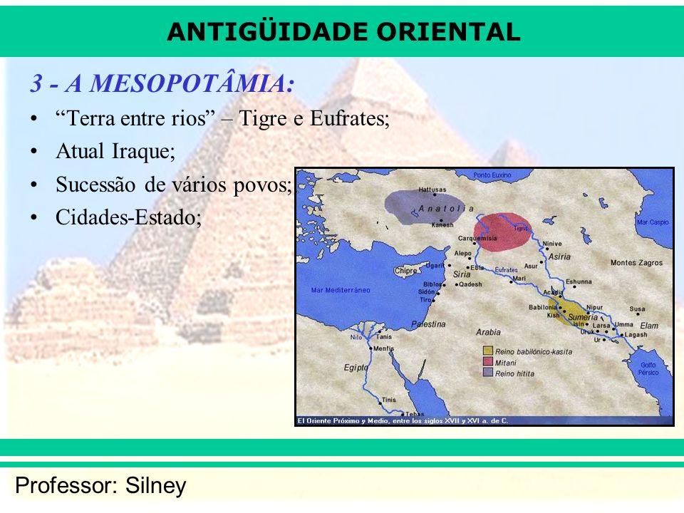 ANTIGÜIDADE ORIENTAL Professor: Silney 3 - A MESOPOTÂMIA: Terra entre rios – Tigre e Eufrates; Atual Iraque; Sucessão de vários povos; Cidades-Estado;