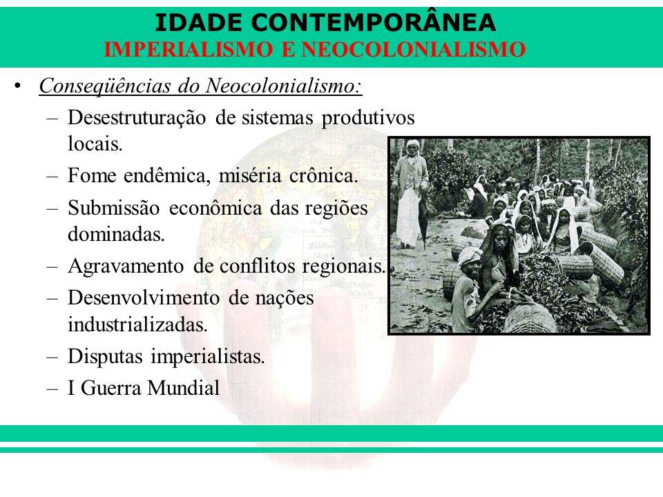 IDADE CONTEMPORÂNEA IMPERIALISMO E NEOCOLONIALISMO Conseqüências do Neocolonialismo: –Desestruturação de sistemas produtivos locais. –Fome endêmica, m