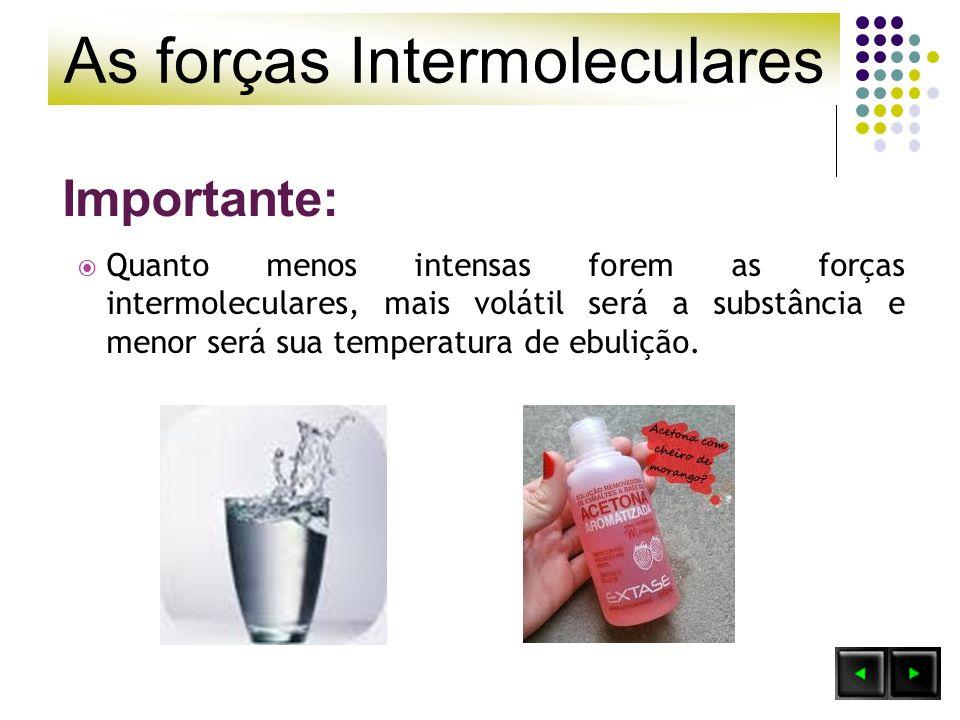 As forças Intermoleculares Importante: Quanto menos intensas forem as forças intermoleculares, mais volátil será a substância e menor será sua tempera
