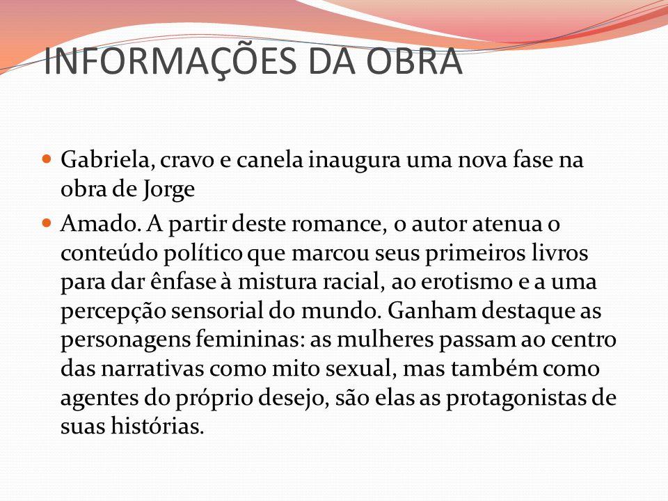 INFORMAÇÕES DA OBRA Gabriela, cravo e canela inaugura uma nova fase na obra de Jorge Amado. A partir deste romance, o autor atenua o conteúdo político