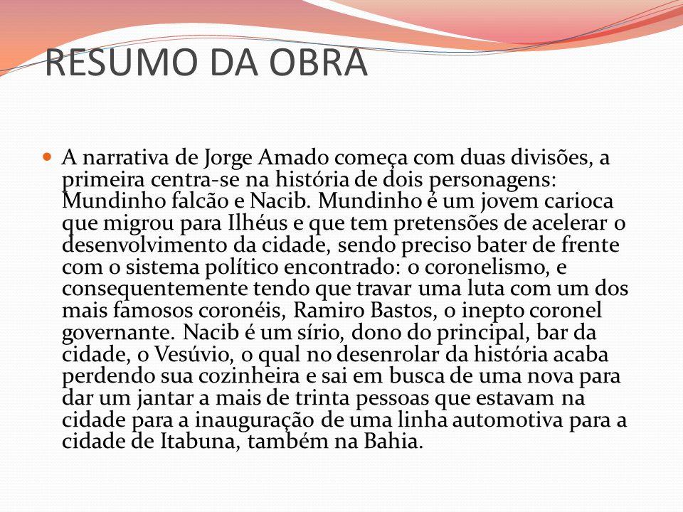 RESUMO DA OBRA A narrativa de Jorge Amado começa com duas divisões, a primeira centra-se na história de dois personagens: Mundinho falcão e Nacib. Mun
