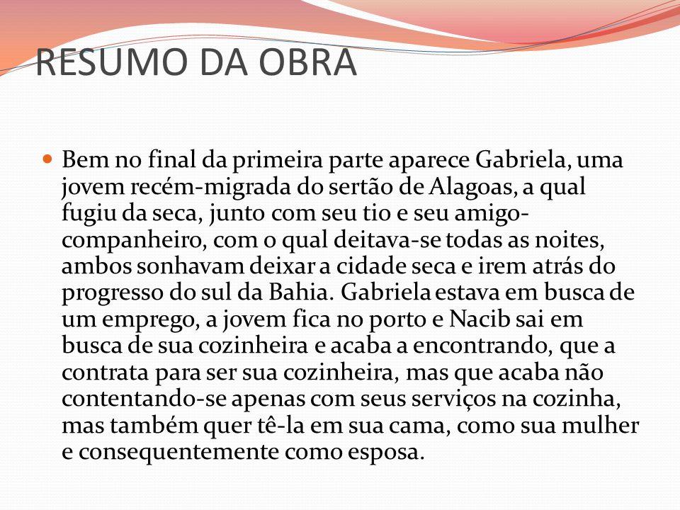 RESUMO DA OBRA Bem no final da primeira parte aparece Gabriela, uma jovem recém-migrada do sertão de Alagoas, a qual fugiu da seca, junto com seu tio