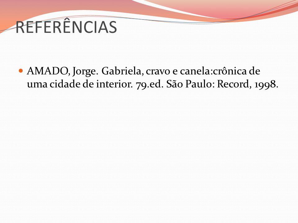 REFERÊNCIAS AMADO, Jorge. Gabriela, cravo e canela:crônica de uma cidade de interior. 79.ed. São Paulo: Record, 1998.