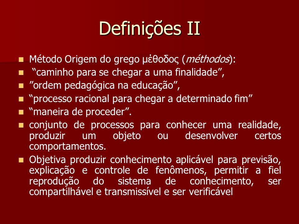 Definições II Método Origem do grego μέθοδος (méthodos): caminho para se chegar a uma finalidade, ordem pedagógica na educação, processo racional para
