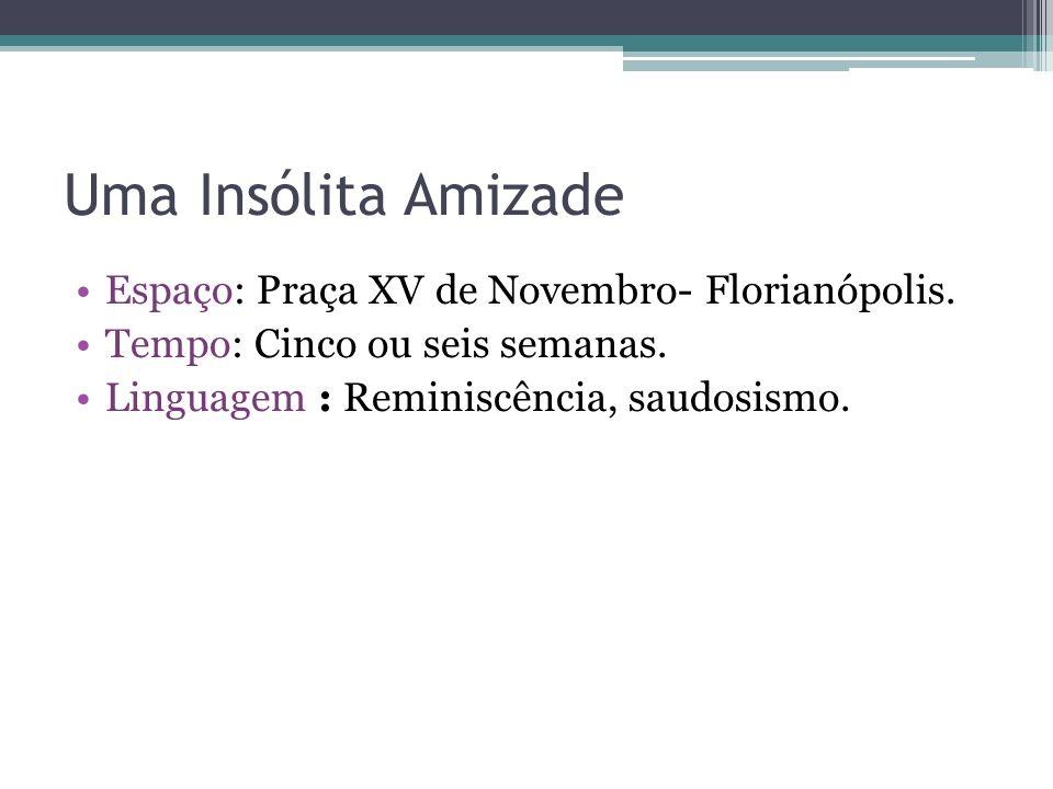 Uma Insólita Amizade Espaço: Praça XV de Novembro- Florianópolis. Tempo: Cinco ou seis semanas. Linguagem : Reminiscência, saudosismo.