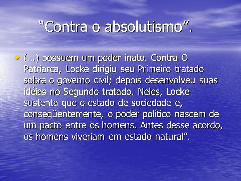 Contra o absolutismo. (...) possuem um poder inato. Contra O Patriarca, Locke dirigiu seu Primeiro tratado sobre o governo civil; depois desenvolveu s
