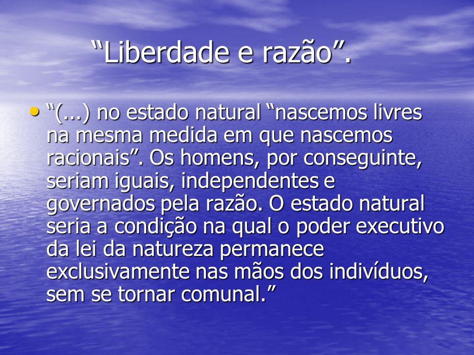 Liberdade e razão. Liberdade e razão. (...) no estado natural nascemos livres na mesma medida em que nascemos racionais. Os homens, por conseguinte, s