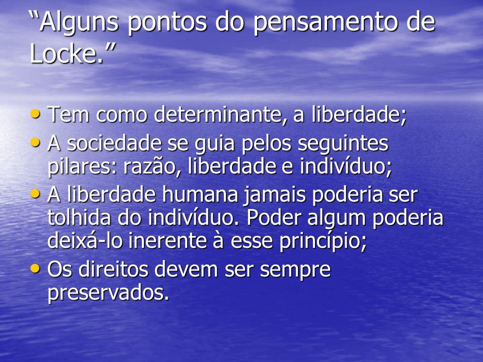 Alguns pontos do pensamento de Locke. Tem como determinante, a liberdade; Tem como determinante, a liberdade; A sociedade se guia pelos seguintes pila