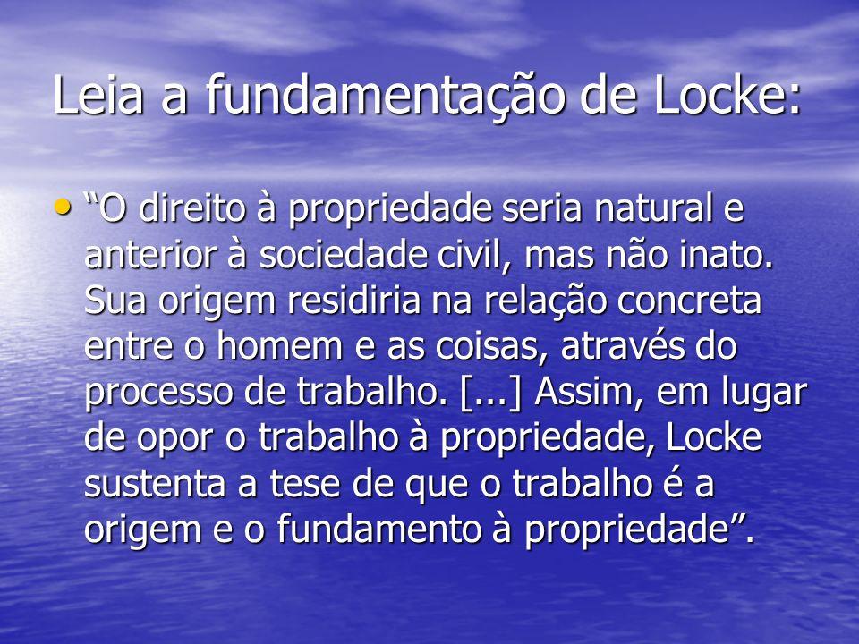 Leia a fundamentação de Locke: O direito à propriedade seria natural e anterior à sociedade civil, mas não inato. Sua origem residiria na relação conc