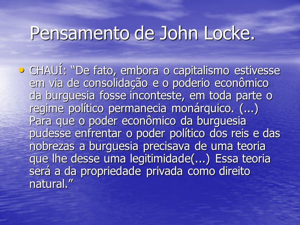 Pensamento de John Locke. Pensamento de John Locke. CHAUÍ: De fato, embora o capitalismo estivesse em via de consolidação e o poderio econômico da bur