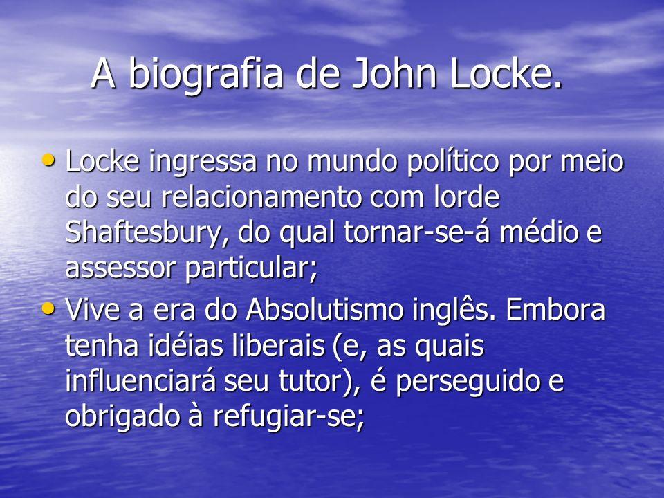 A biografia de John Locke. A biografia de John Locke. Locke ingressa no mundo político por meio do seu relacionamento com lorde Shaftesbury, do qual t