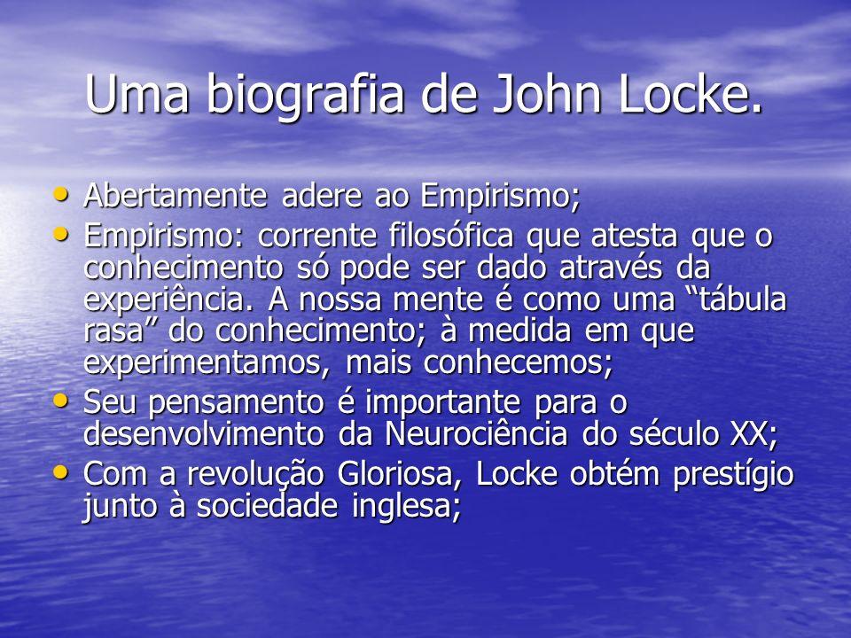 Uma biografia de John Locke. Uma biografia de John Locke. Abertamente adere ao Empirismo; Abertamente adere ao Empirismo; Empirismo: corrente filosófi