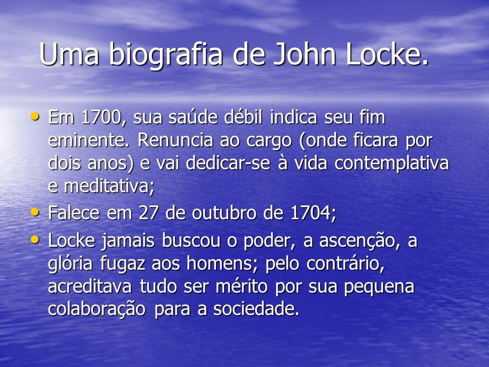 Uma biografia de John Locke. Uma biografia de John Locke. Em 1700, sua saúde débil indica seu fim eminente. Renuncia ao cargo (onde ficara por dois an