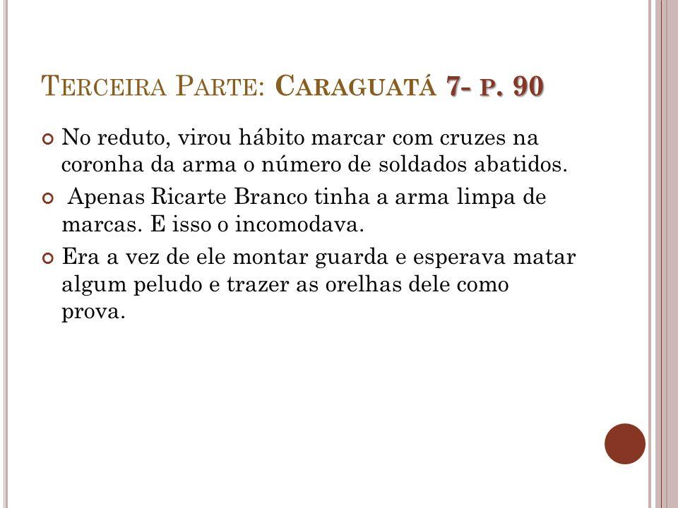 7- P. 90 T ERCEIRA P ARTE : C ARAGUATÁ 7- P. 90 No reduto, virou hábito marcar com cruzes na coronha da arma o número de soldados abatidos. Apenas Ric