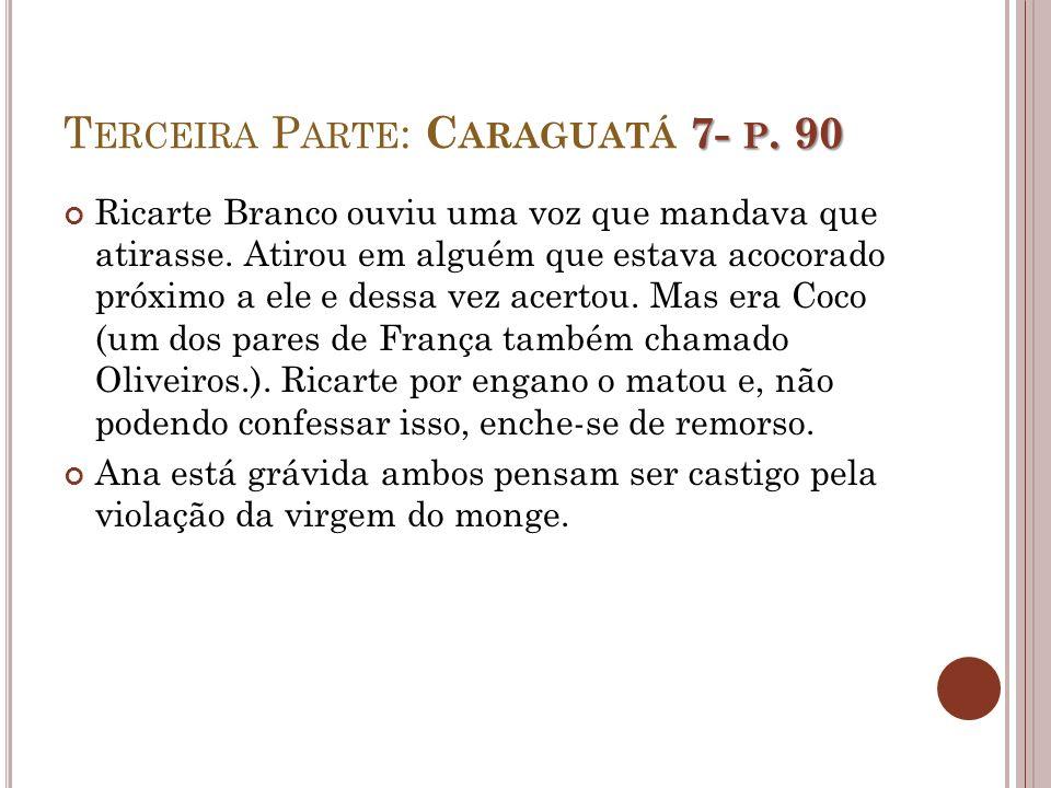 7- P. 90 T ERCEIRA P ARTE : C ARAGUATÁ 7- P. 90 Ricarte Branco ouviu uma voz que mandava que atirasse. Atirou em alguém que estava acocorado próximo a