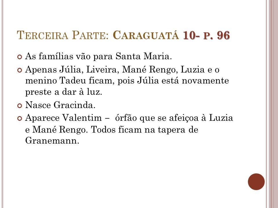 10- P. 96 T ERCEIRA P ARTE : C ARAGUATÁ 10- P. 96 As famílias vão para Santa Maria. Apenas Júlia, Liveira, Mané Rengo, Luzia e o menino Tadeu ficam, p