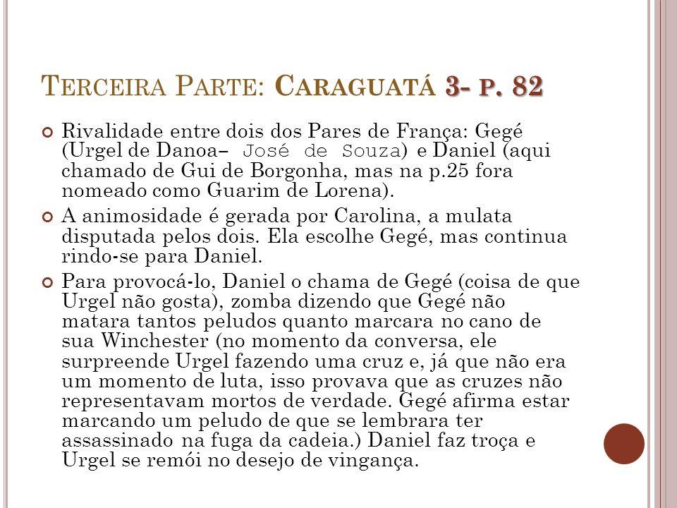 3- P. 82 T ERCEIRA P ARTE : C ARAGUATÁ 3- P. 82 Rivalidade entre dois dos Pares de França: Gegé (Urgel de Danoa José de Souza ) e Daniel (aqui chamado