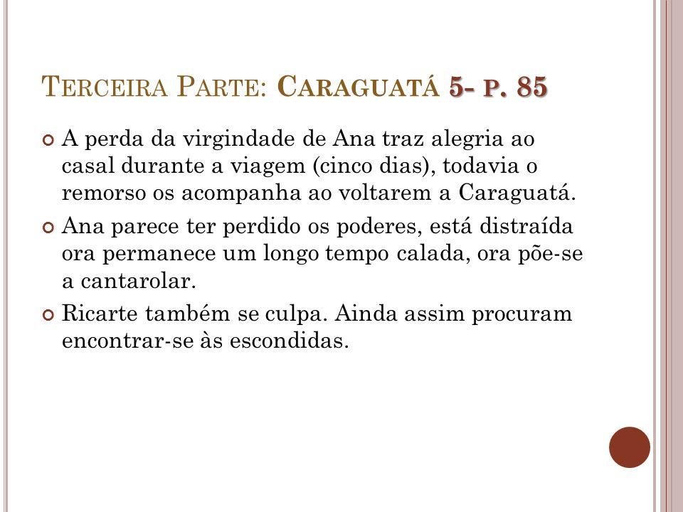 5- P. 85 T ERCEIRA P ARTE : C ARAGUATÁ 5- P. 85 A perda da virgindade de Ana traz alegria ao casal durante a viagem (cinco dias), todavia o remorso os