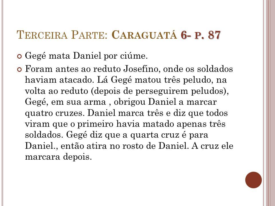 6- P. 87 T ERCEIRA P ARTE : C ARAGUATÁ 6- P. 87 Gegé mata Daniel por ciúme. Foram antes ao reduto Josefino, onde os soldados haviam atacado. Lá Gegé m