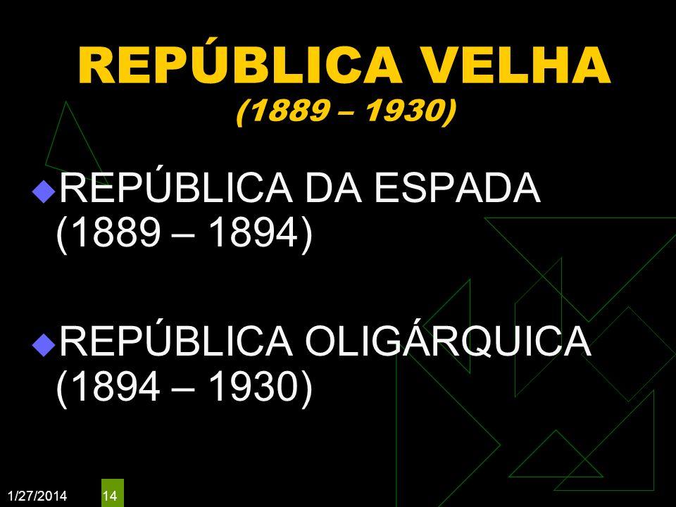 1/27/2014 14 REPÚBLICA VELHA (1889 – 1930) REPÚBLICA DA ESPADA (1889 – 1894) REPÚBLICA OLIGÁRQUICA (1894 – 1930)