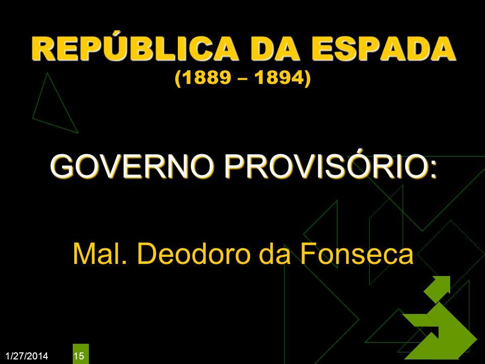 1/27/2014 15 REPÚBLICA DA ESPADA REPÚBLICA DA ESPADA (1889 – 1894) GOVERNO PROVISÓRIO: Mal. Deodoro da Fonseca